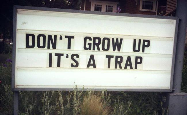 Dont grow up - its a trap